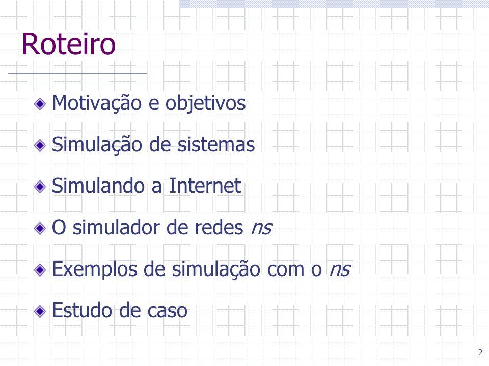 2 Roteiro Motivação e objetivos Simulação de sistemas Simulando a Internet O simulador de redes ns Exemplos de simulação com o ns Estudo de caso