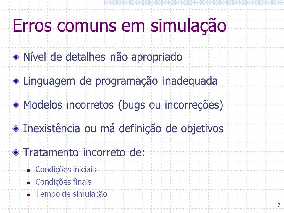 7 Erros comuns em simulação Nível de detalhes não apropriado Linguagem de programação inadequada Modelos incorretos (bugs ou incorreções) Inexistência ou má definição de objetivos Tratamento incorreto de: Condições iniciais Condições finais Tempo de simulação