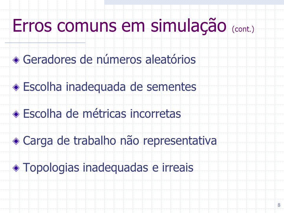 8 Erros comuns em simulação (cont.) Geradores de números aleatórios Escolha inadequada de sementes Escolha de métricas incorretas Carga de trabalho não representativa Topologias inadequadas e irreais
