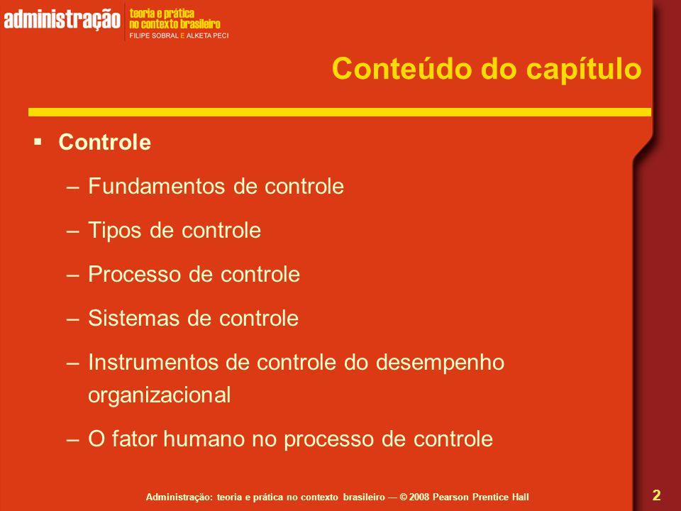 Administração: teoria e prática no contexto brasileiro — © 2008 Pearson Prentice Hall Conteúdo do capítulo  Controle –Fundamentos de controle –Tipos de controle –Processo de controle –Sistemas de controle –Instrumentos de controle do desempenho organizacional –O fator humano no processo de controle 2
