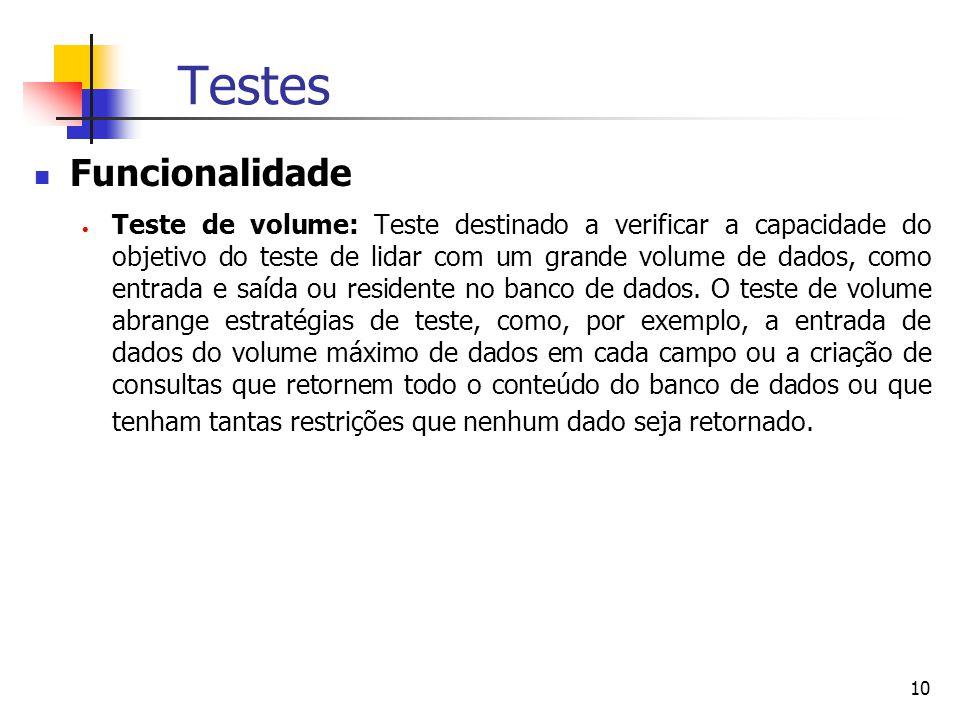 10 Testes Funcionalidade  Teste de volume: Teste destinado a verificar a capacidade do objetivo do teste de lidar com um grande volume de dados, como entrada e saída ou residente no banco de dados.
