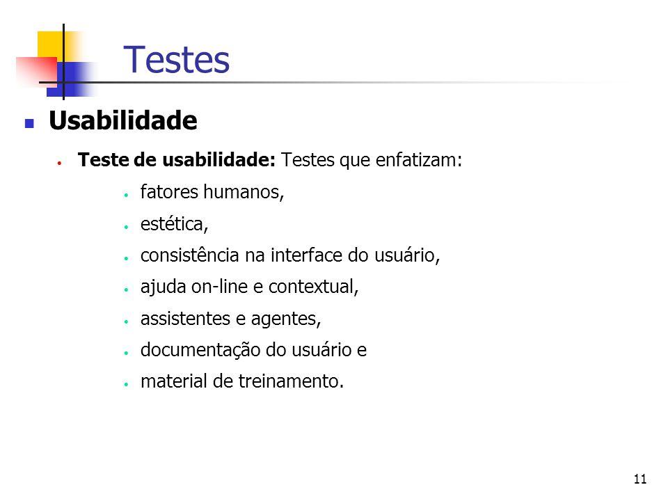 11 Testes Usabilidade  Teste de usabilidade: Testes que enfatizam:  fatores humanos,  estética,  consistência na interface do usuário,  ajuda on-line e contextual,  assistentes e agentes,  documentação do usuário e  material de treinamento.