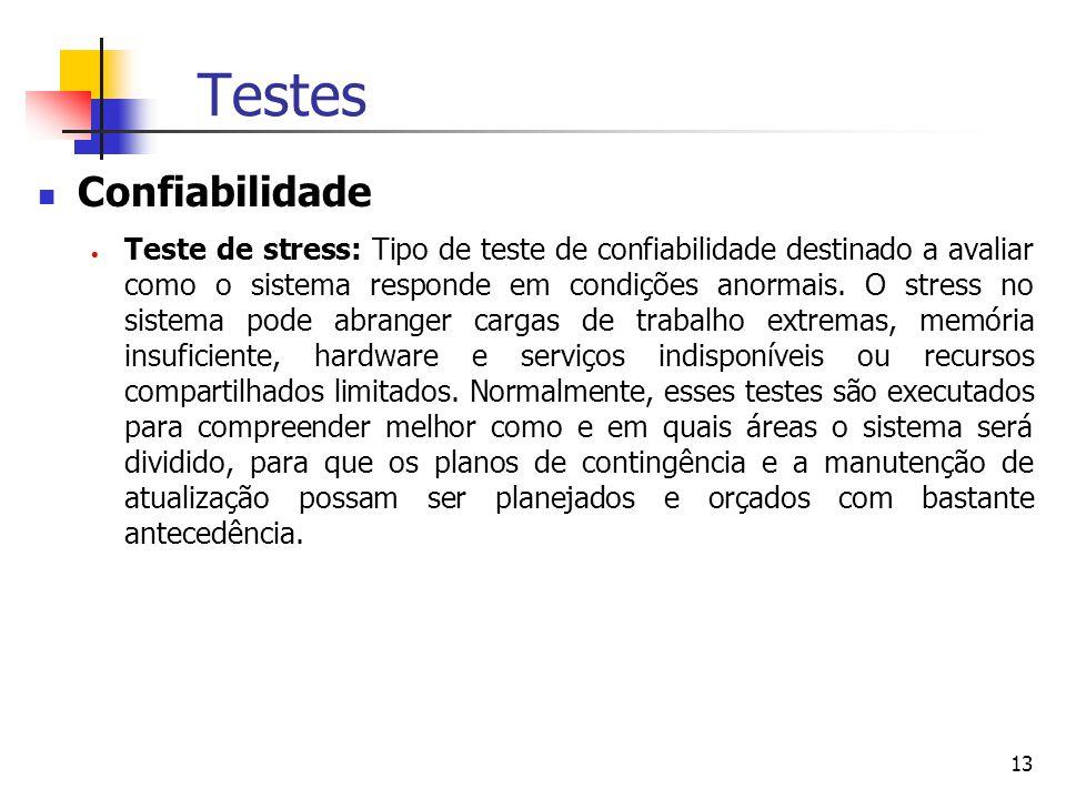 13 Testes Confiabilidade  Teste de stress: Tipo de teste de confiabilidade destinado a avaliar como o sistema responde em condições anormais.