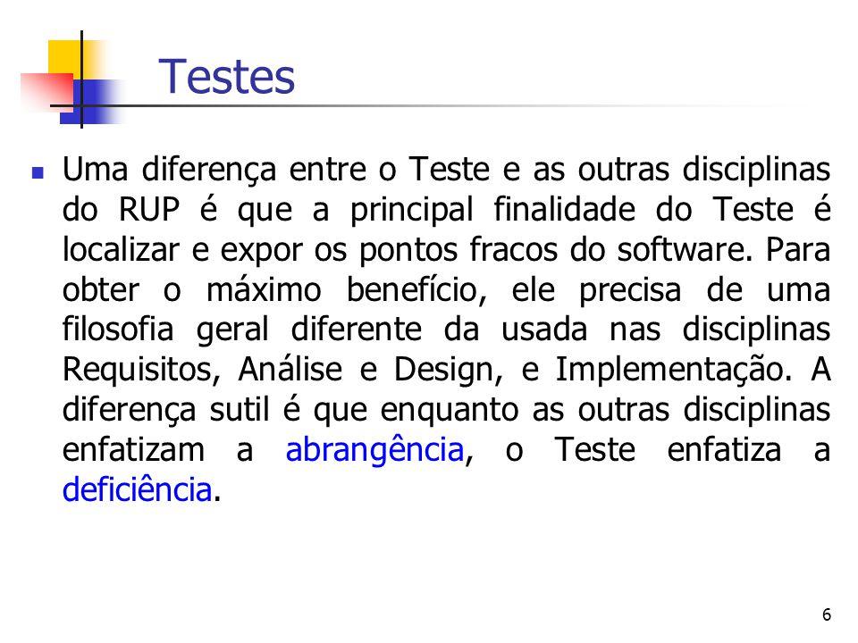 6 Testes Uma diferença entre o Teste e as outras disciplinas do RUP é que a principal finalidade do Teste é localizar e expor os pontos fracos do software.
