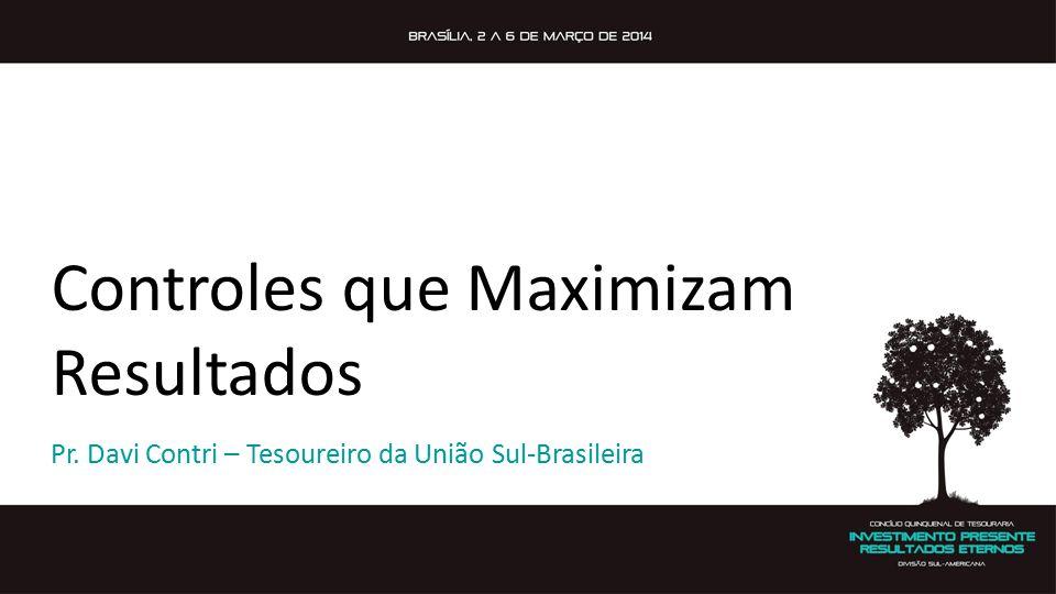 Controles que Maximizam Resultados Pr. Davi Contri – Tesoureiro da União Sul-Brasileira
