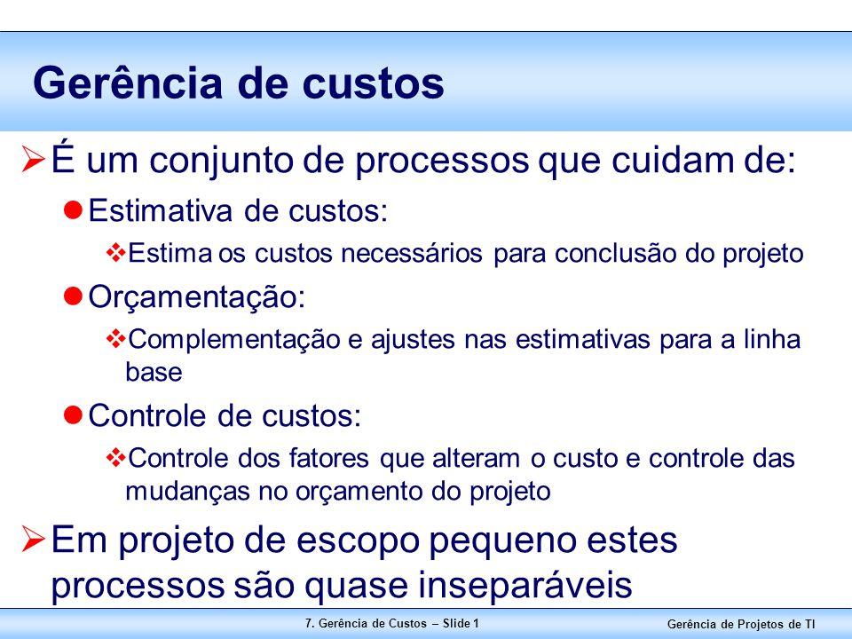Gerência de Projetos de TI 7. Gerência de Custos – Slide 1 Gerência de custos  É um conjunto de processos que cuidam de: Estimativa de custos:  Esti