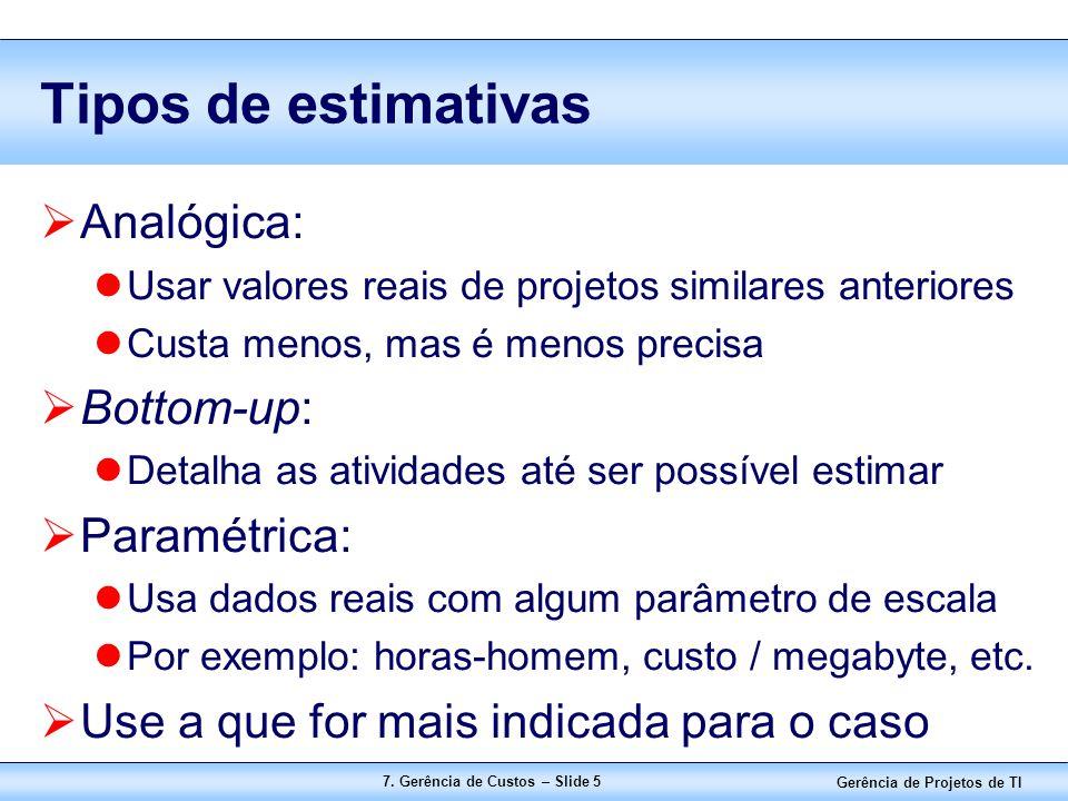 Gerência de Projetos de TI 7. Gerência de Custos – Slide 5 Tipos de estimativas  Analógica: Usar valores reais de projetos similares anteriores Custa