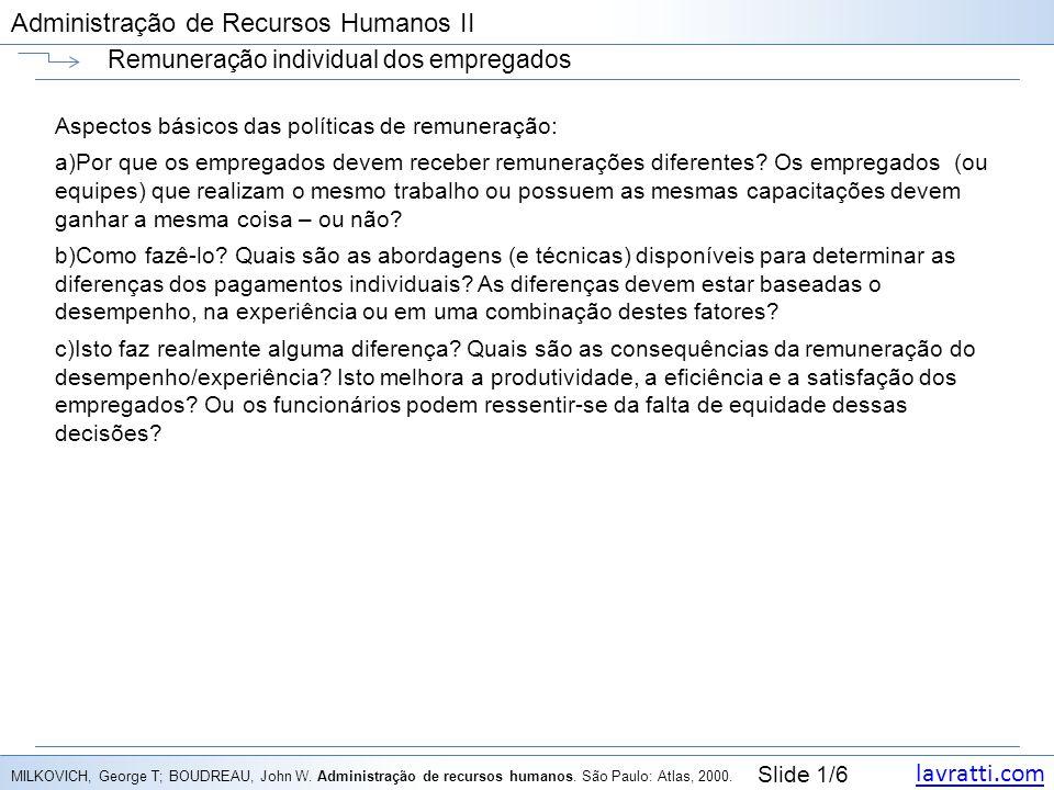 lavratti.com Slide 1/6 Administração de Recursos Humanos II Remuneração individual dos empregados Aspectos básicos das políticas de remuneração: a)Por que os empregados devem receber remunerações diferentes.