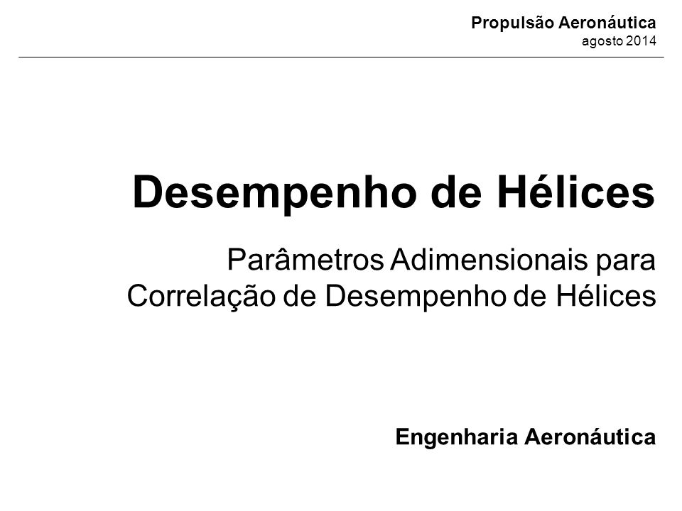 Propulsão a Hélice Tópicos Abordados  Análise Dimensional  Parâmetros Adimensionais de Desempenho de Hélices;  Exercício Resolvido para Correlação de Desempenho de Hélices;