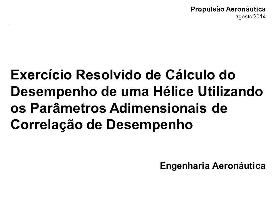 Propulsão Aeronáutica agosto 2014 Exercício Resolvido de Cálculo do Desempenho de uma Hélice Utilizando os Parâmetros Adimensionais de Correlação de D