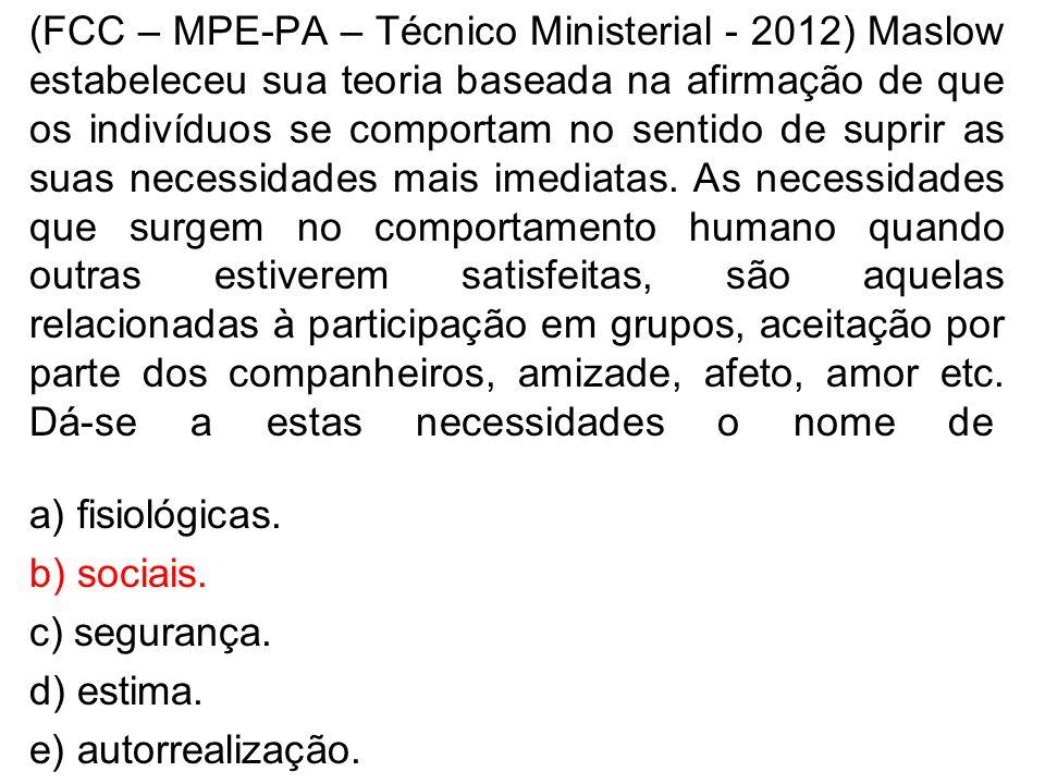 (FCC – MPE-PA – Técnico Ministerial - 2012) Maslow estabeleceu sua teoria baseada na afirmação de que os indivíduos se comportam no sentido de suprir