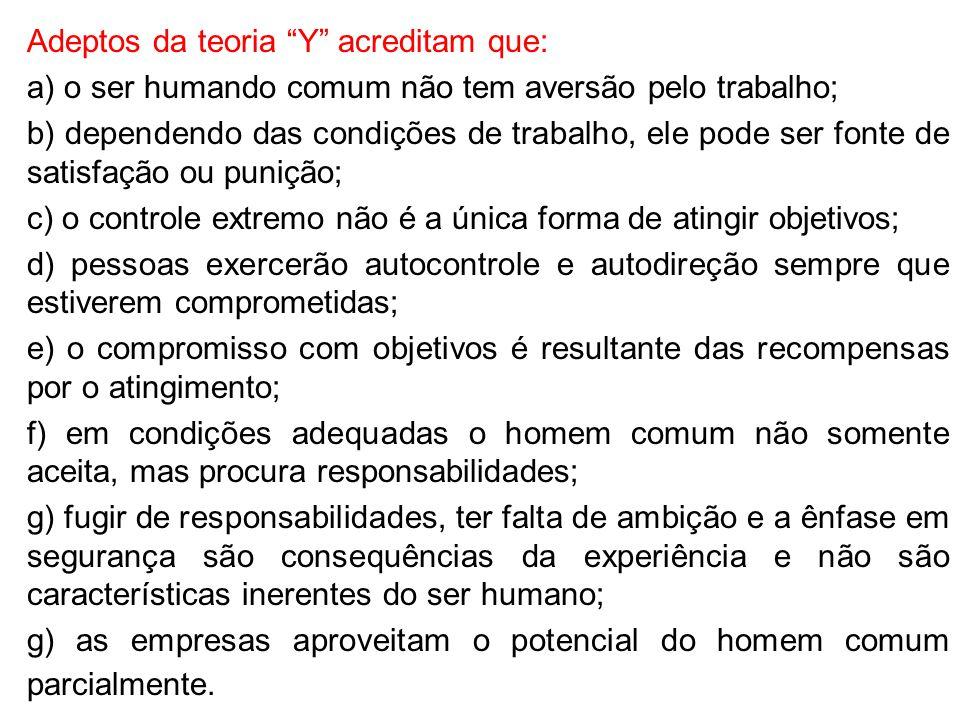 """Adeptos da teoria """"Y"""" acreditam que: a) o ser humando comum não tem aversão pelo trabalho; b) dependendo das condições de trabalho, ele pode ser fonte"""