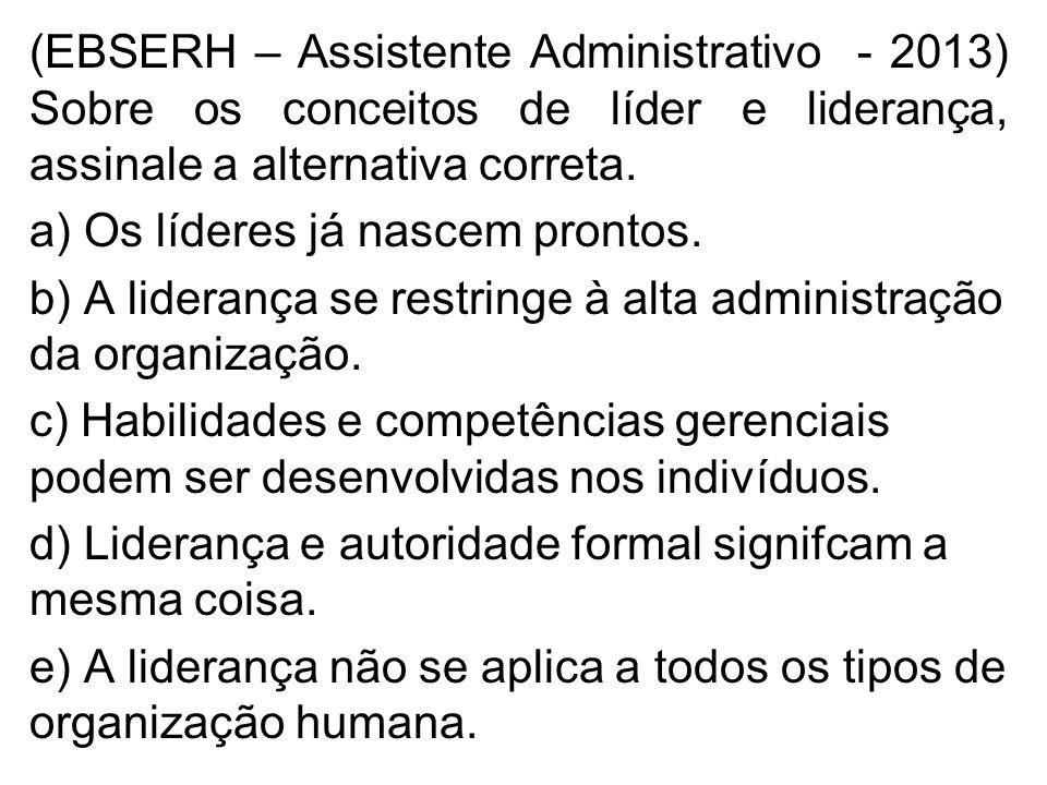 (EBSERH – Assistente Administrativo - 2013) Sobre os conceitos de líder e liderança, assinale a alternativa correta. a) Os líderes já nascem prontos.