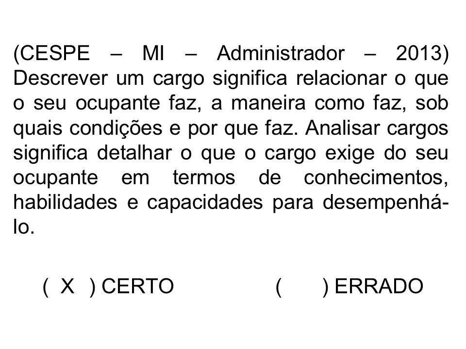 (CESPE – MI – Administrador – 2013) Descrever um cargo significa relacionar o que o seu ocupante faz, a maneira como faz, sob quais condições e por qu