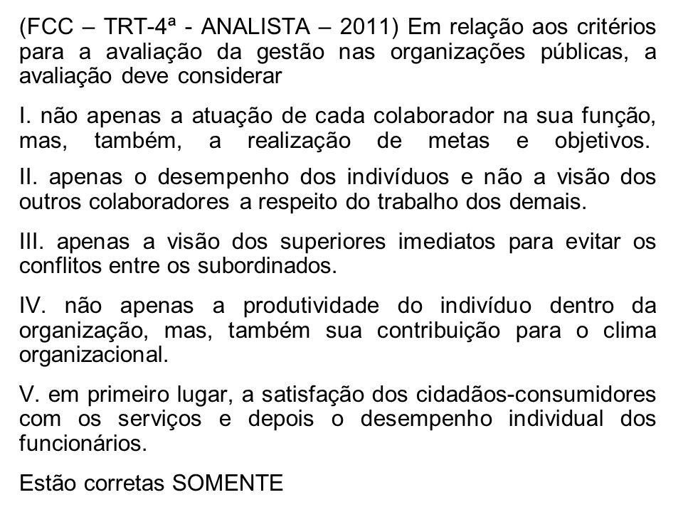 (FCC – TRT-4ª - ANALISTA – 2011) Em relação aos critérios para a avaliação da gestão nas organizações públicas, a avaliação deve considerar I. não ape