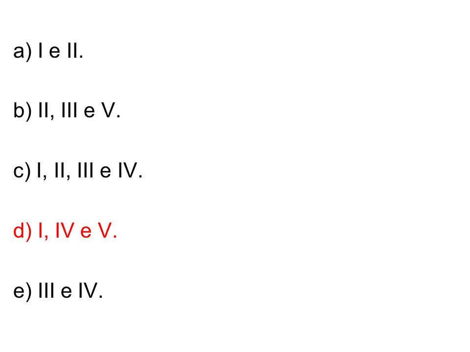 a) I e II. b) II, III e V. c) I, II, III e IV. d) I, IV e V. e) III e IV.