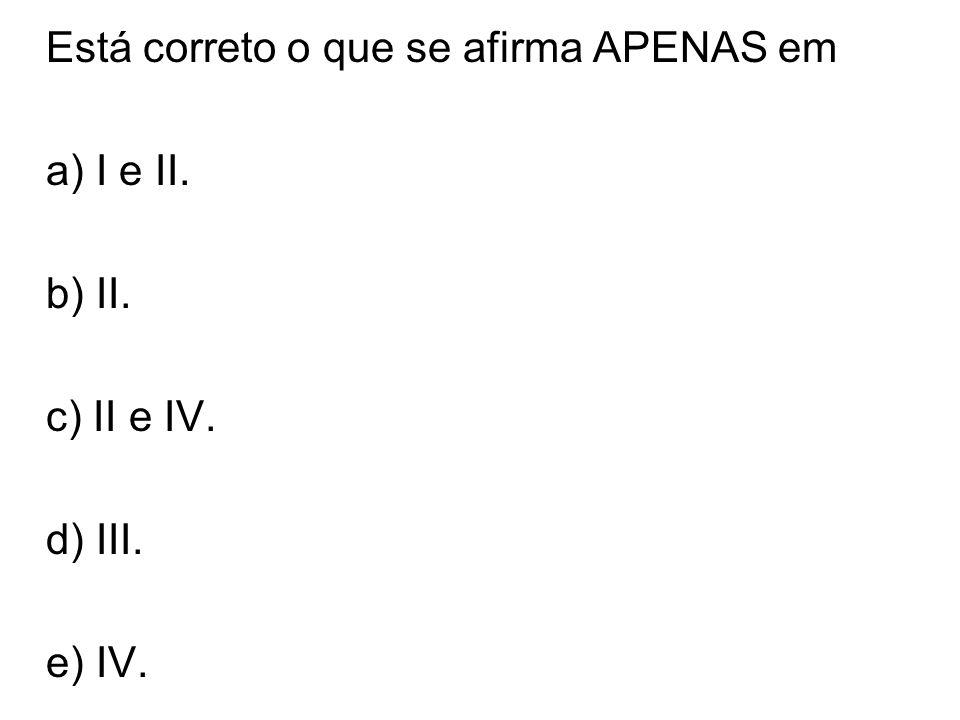 Está correto o que se afirma APENAS em a) I e II. b) II. c) II e IV. d) III. e) IV.