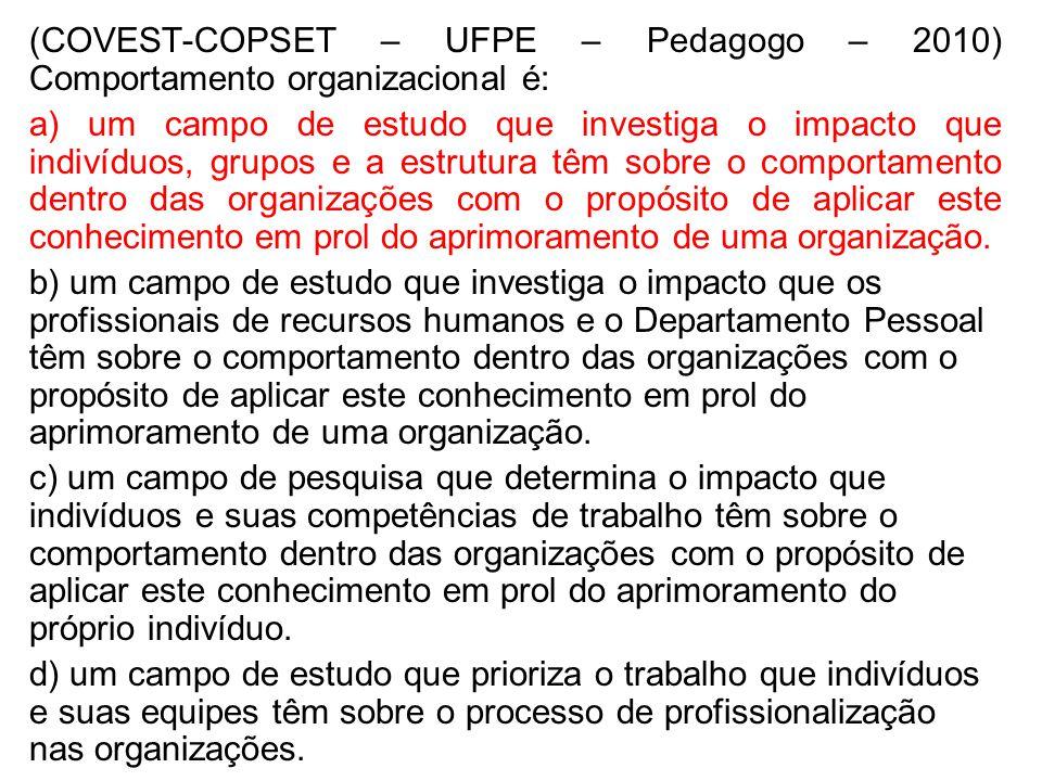 (COVEST-COPSET – UFPE – Pedagogo – 2010) Comportamento organizacional é: a) um campo de estudo que investiga o impacto que indivíduos, grupos e a estr