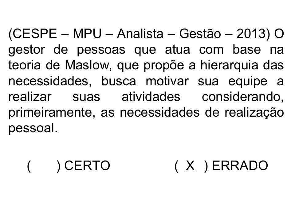 (CESPE – MPU – Analista – Gestão – 2013) O gestor de pessoas que atua com base na teoria de Maslow, que propõe a hierarquia das necessidades, busca mo