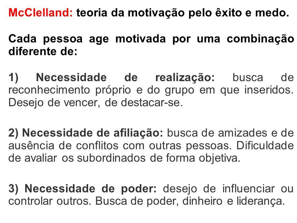 McClelland: teoria da motivação pelo êxito e medo. Cada pessoa age motivada por uma combinação diferente de: 1) Necessidade de realização: busca de re