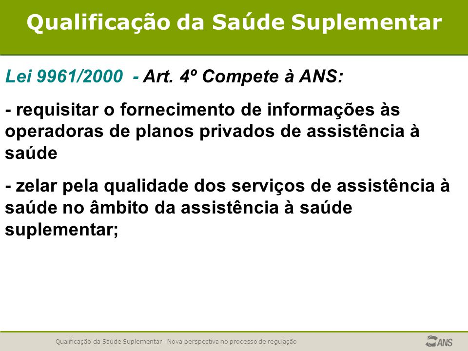 Qualificação da Saúde Suplementar - Nova perspectiva no processo de regulação Qualificação da Saúde Suplementar Lei 9961/2000 - Art. 4º Compete à ANS: