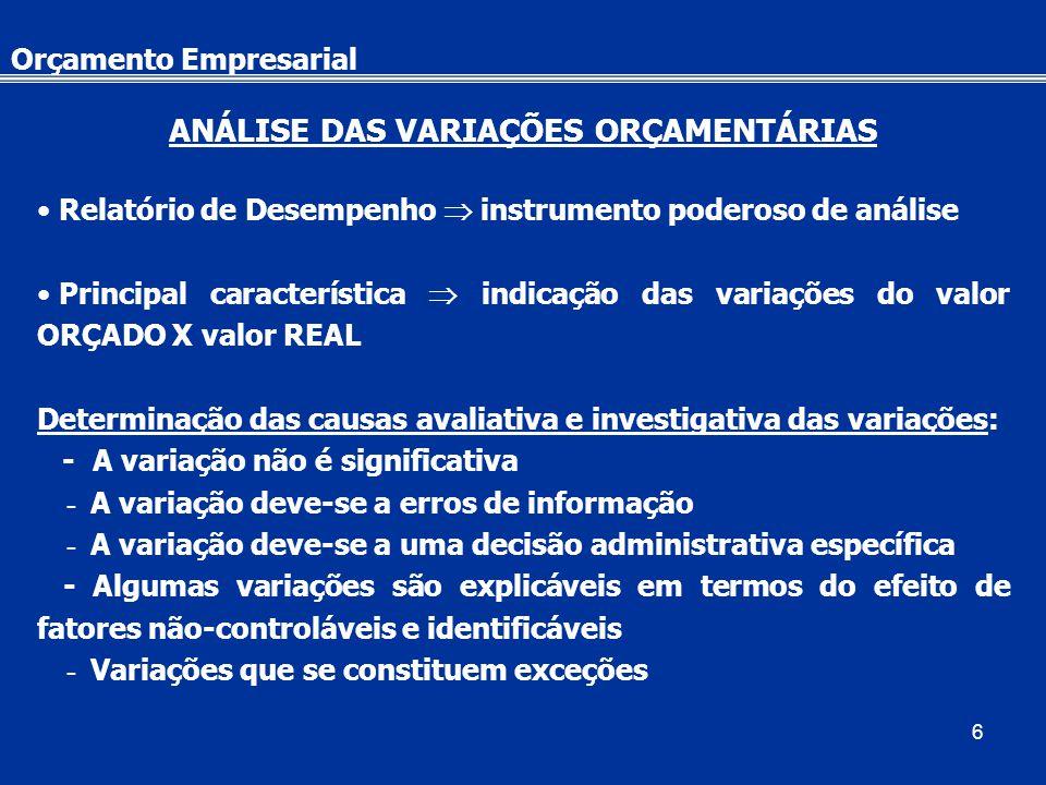 6 Orçamento Empresarial ANÁLISE DAS VARIAÇÕES ORÇAMENTÁRIAS Relatório de Desempenho  instrumento poderoso de análise Principal característica  indicação das variações do valor ORÇADO X valor REAL Determinação das causas avaliativa e investigativa das variações: - A variação não é significativa - A variação deve-se a erros de informação - A variação deve-se a uma decisão administrativa específica - Algumas variações são explicáveis em termos do efeito de fatores não-controláveis e identificáveis - Variações que se constituem exceções