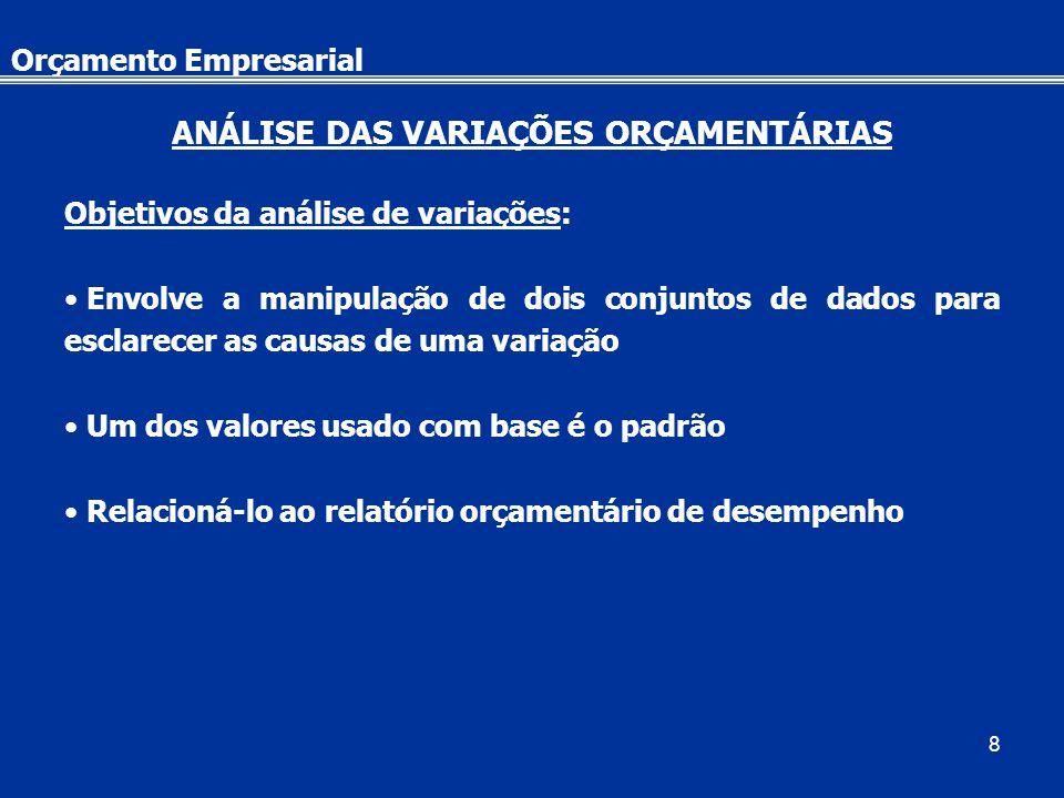 8 Orçamento Empresarial ANÁLISE DAS VARIAÇÕES ORÇAMENTÁRIAS Objetivos da análise de variações: Envolve a manipulação de dois conjuntos de dados para esclarecer as causas de uma variação Um dos valores usado com base é o padrão Relacioná-lo ao relatório orçamentário de desempenho