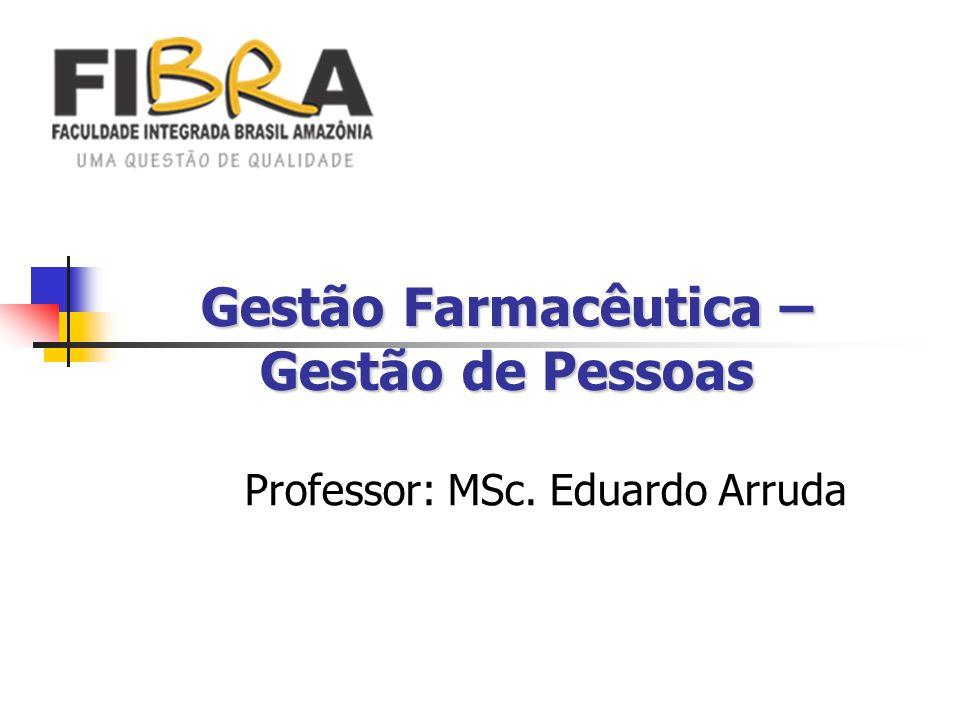 Gestão Farmacêutica – Gestão de Pessoas Professor: MSc. Eduardo Arruda