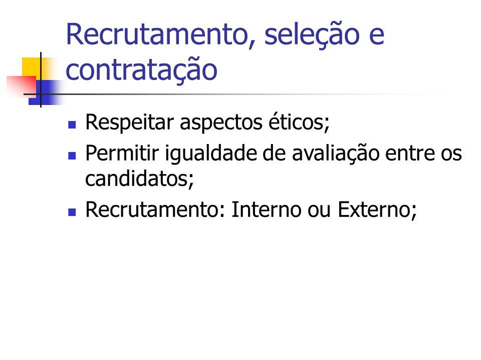 Recrutamento, seleção e contratação Respeitar aspectos éticos; Permitir igualdade de avaliação entre os candidatos; Recrutamento: Interno ou Externo;