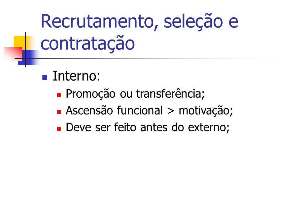 Recrutamento, seleção e contratação Interno: Promoção ou transferência; Ascensão funcional > motivação; Deve ser feito antes do externo;