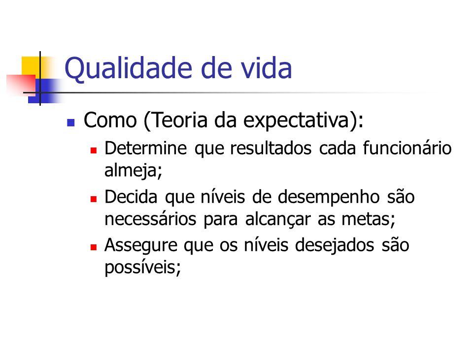 Qualidade de vida Como (Teoria da expectativa): Determine que resultados cada funcionário almeja; Decida que níveis de desempenho são necessários para