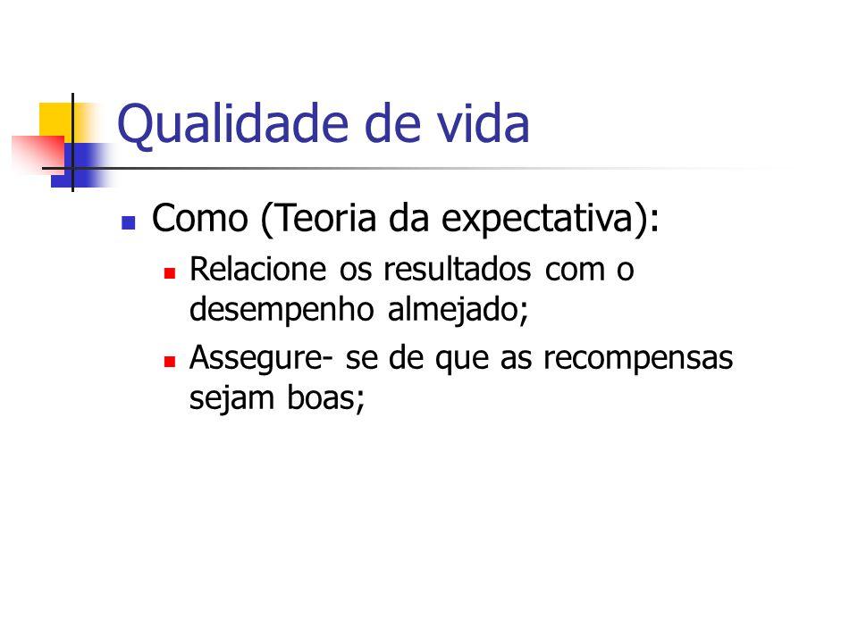 Qualidade de vida Como (Teoria da expectativa): Relacione os resultados com o desempenho almejado; Assegure- se de que as recompensas sejam boas;