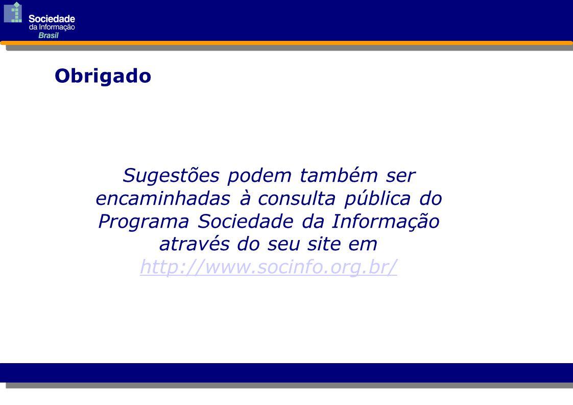 Obrigado Sugestões podem também ser encaminhadas à consulta pública do Programa Sociedade da Informação através do seu site em http://www.socinfo.org.