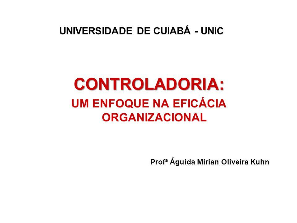 CONTROLADORIA: UM ENFOQUE NA EFICÁCIA ORGANIZACIONAL Profª Águida Mirian Oliveira Kuhn UNIVERSIDADE DE CUIABÁ - UNIC