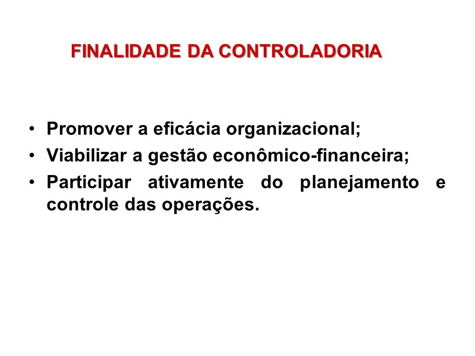 Promover a eficácia organizacional; Viabilizar a gestão econômico-financeira; Participar ativamente do planejamento e controle das operações. FINALIDA