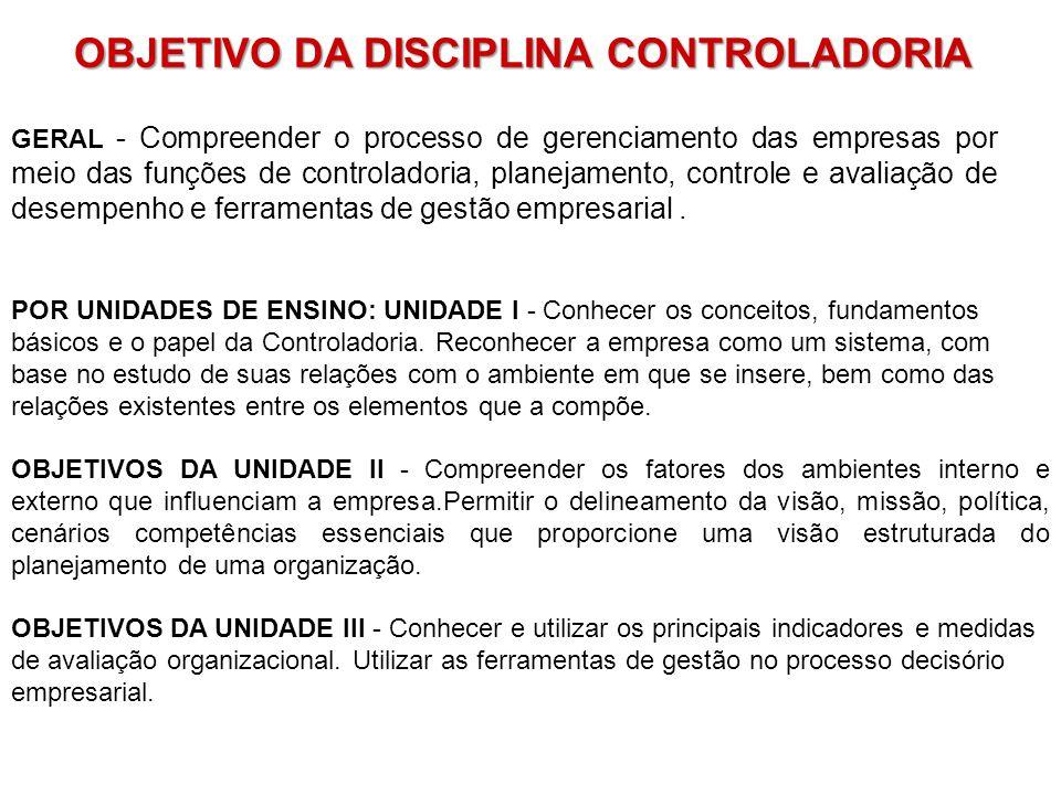 OBJETIVO DA DISCIPLINA CONTROLADORIA GERAL - Compreender o processo de gerenciamento das empresas por meio das funções de controladoria, planejamento, controle e avaliação de desempenho e ferramentas de gestão empresarial.