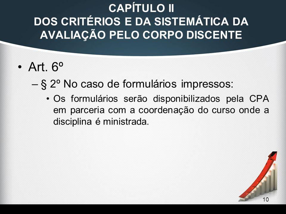 10 CAPÍTULO II DOS CRITÉRIOS E DA SISTEMÁTICA DA AVALIAÇÃO PELO CORPO DISCENTE Art. 6º –§ 2º No caso de formulários impressos: Os formulários serão di