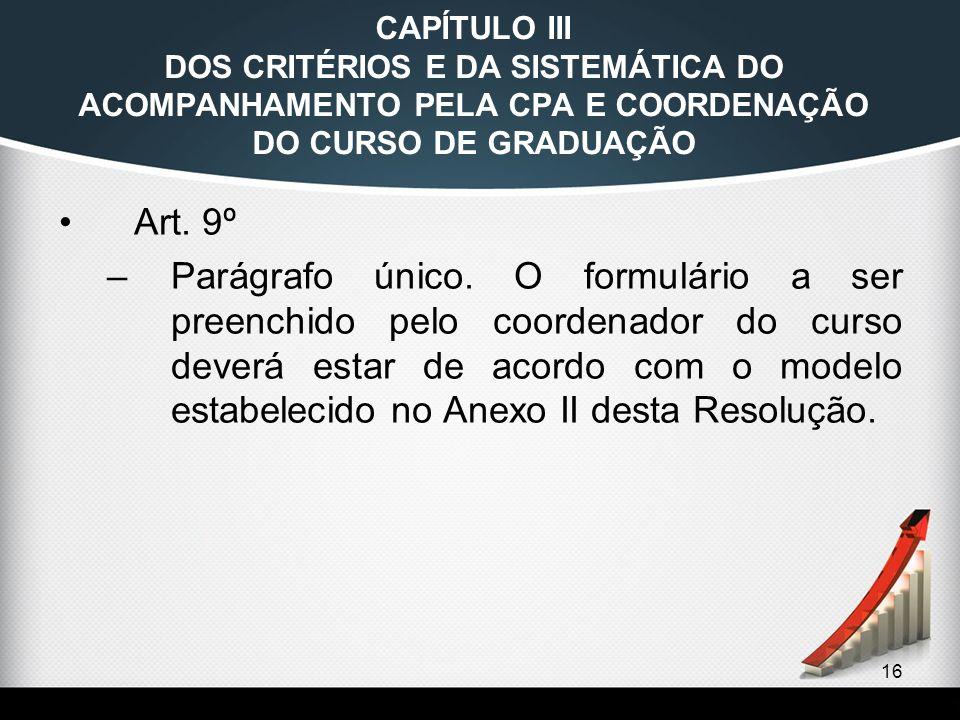 16 CAPÍTULO III DOS CRITÉRIOS E DA SISTEMÁTICA DO ACOMPANHAMENTO PELA CPA E COORDENAÇÃO DO CURSO DE GRADUAÇÃO Art. 9º –Parágrafo único. O formulário a