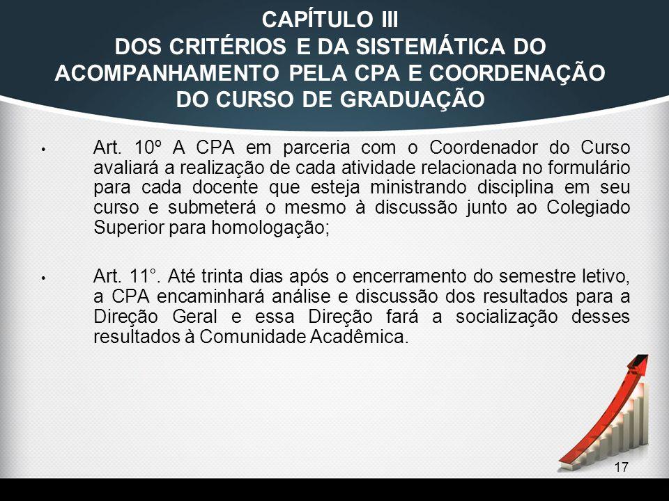 17 CAPÍTULO III DOS CRITÉRIOS E DA SISTEMÁTICA DO ACOMPANHAMENTO PELA CPA E COORDENAÇÃO DO CURSO DE GRADUAÇÃO Art. 10º A CPA em parceria com o Coorden