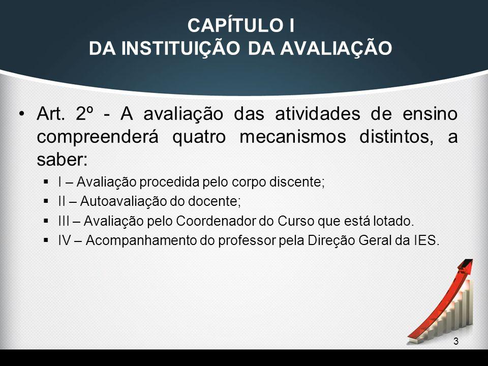 3 CAPÍTULO I DA INSTITUIÇÃO DA AVALIAÇÃO Art. 2º - A avaliação das atividades de ensino compreenderá quatro mecanismos distintos, a saber:  I – Avali