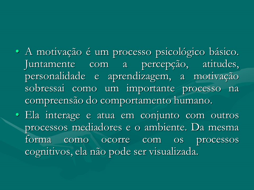 A motivação é um processo psicológico básico. Juntamente com a percepção, atitudes, personalidade e aprendizagem, a motivação sobressai como um import