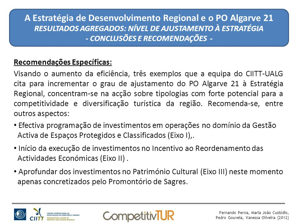 Fernando Perna, Maria João Custódio, Pedro Gouveia, Vanessa Oliveira (2012) A Estratégia de Desenvolvimento Regional e o PO Algarve 21 RESULTADOS AGREGADOS: NÍVEL DE AJUSTAMENTO À ESTRATÉGIA - CONCLUSÕES E RECOMENDAÇÕES - Recomendações Específicas: Visando o aumento da eficiência, três exemplos que a equipa do CIITT-UALG cita para incrementar o grau de ajustamento do PO Algarve 21 à Estratégia Regional, concentram-se na acção sobre tipologias com forte potencial para a competitividade e diversificação turística da região.