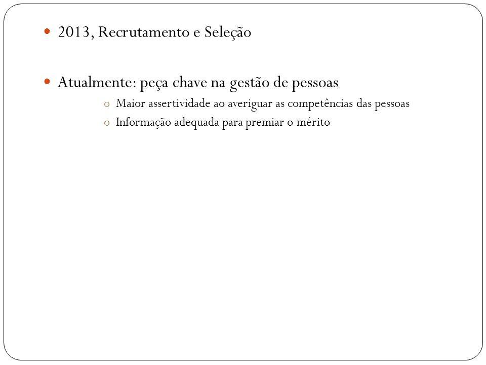 2013, Recrutamento e Seleção Atualmente: peça chave na gestão de pessoas oMaior assertividade ao averiguar as competências das pessoas oInformação ade