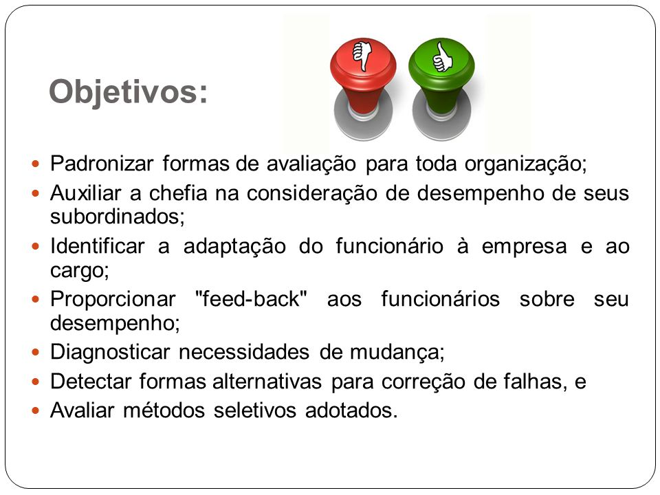 Padronizar formas de avaliação para toda organização; Auxiliar a chefia na consideração de desempenho de seus subordinados; Identificar a adaptação do