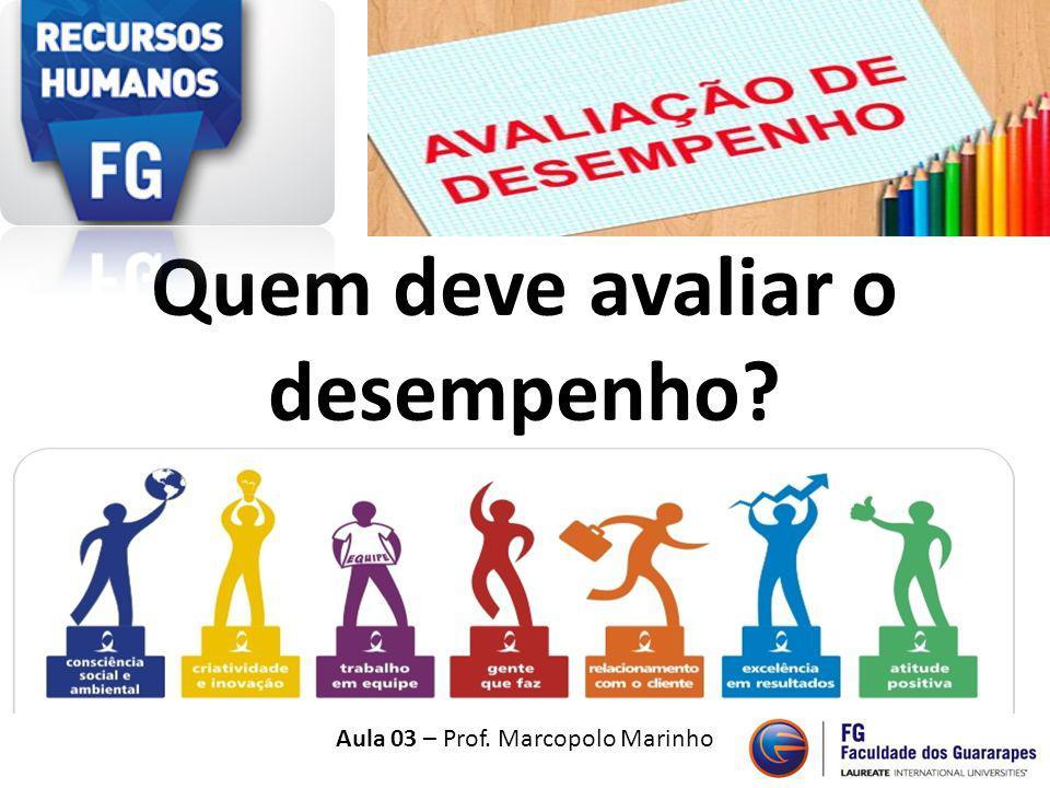 Quem deve avaliar o desempenho? Aula 03 – Prof. Marcopolo Marinho