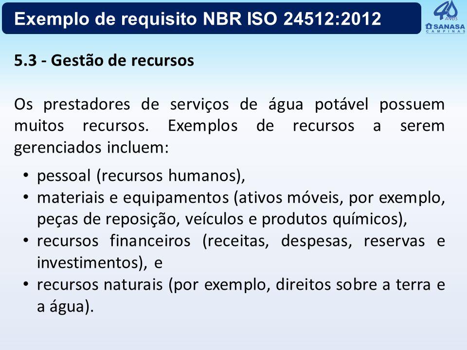 Exemplo de requisito NBR ISO 24512:2012 5.3 - Gestão de recursos Os prestadores de serviços de água potável possuem muitos recursos. Exemplos de recur