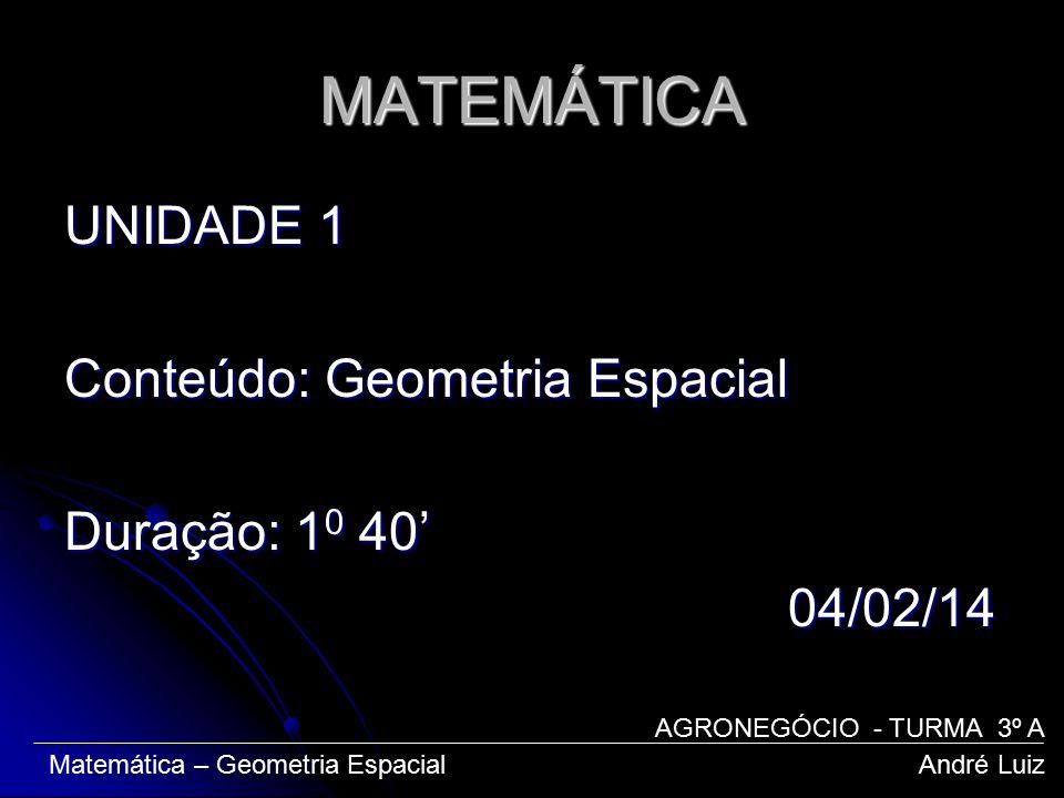 MATEMÁTICA UNIDADE 1 Conteúdo: Geometria Espacial Duração: 1 0 40' 04/02/14 04/02/14 Matemática – Geometria Espacial André Luiz AGRONEGÓCIO - TURMA 3º