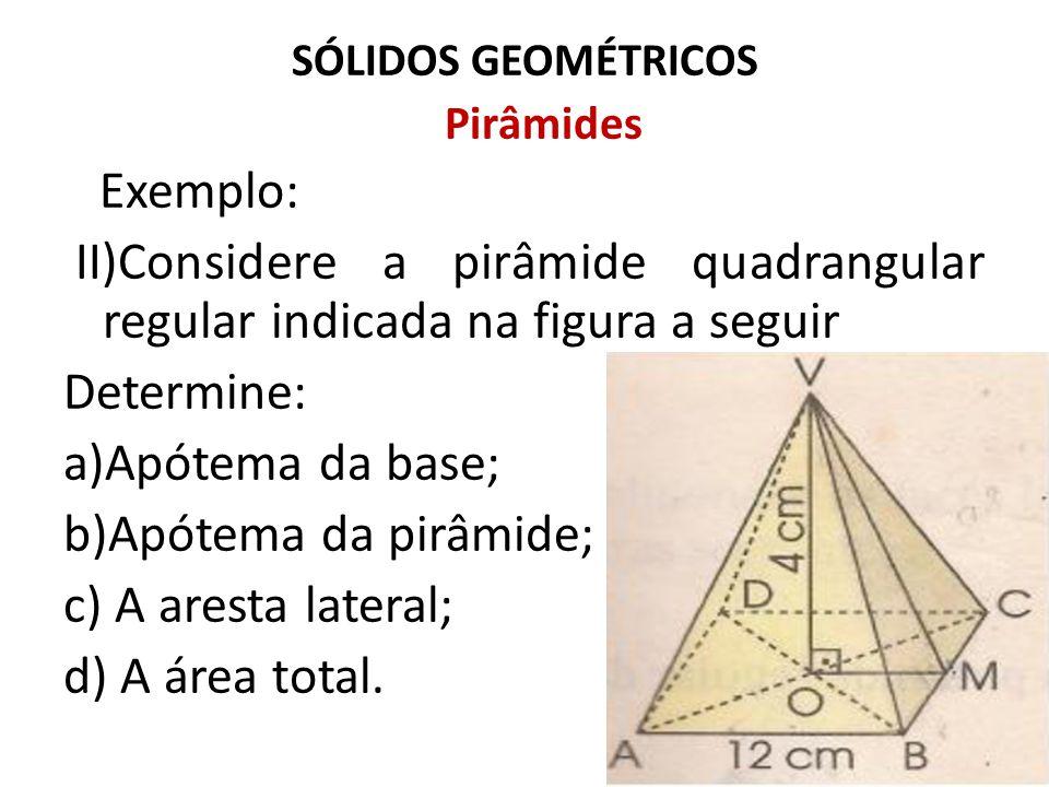 SÓLIDOS GEOMÉTRICOS Pirâmides Exemplo: II)Considere a pirâmide quadrangular regular indicada na figura a seguir Determine: a)Apótema da base; b)Apótem