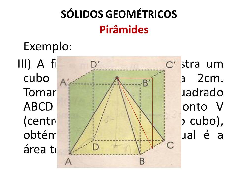 SÓLIDOS GEOMÉTRICOS Pirâmides Exemplo: III) A figura a seguir nos mostra um cubo de aresta igual a 2cm. Tomando-se como base o quadrado ABCD e como vé