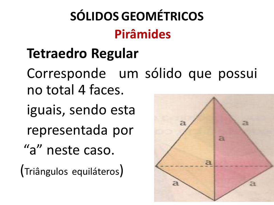 """SÓLIDOS GEOMÉTRICOS Pirâmides Tetraedro Regular Corresponde um sólido que possui no total 4 faces. iguais, sendo esta representada por """"a"""" neste caso."""